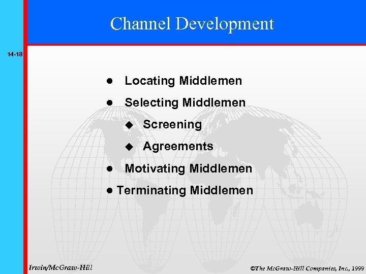 Channel Development 14 -18 Locating Middlemen Selecting Middlemen Screening Agreements Irwin/Mc. Graw-Hill Motivating Middlemen