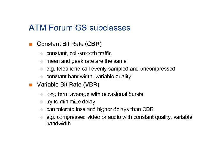 ATM Forum GS subclasses n Constant Bit Rate (CBR) u u n constant, cell-smooth