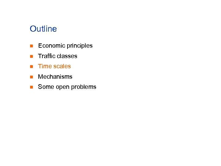 Outline n Economic principles n Traffic classes n Time scales n Mechanisms n Some