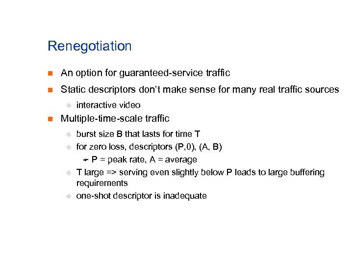 Renegotiation n An option for guaranteed-service traffic n Static descriptors don't make sense for