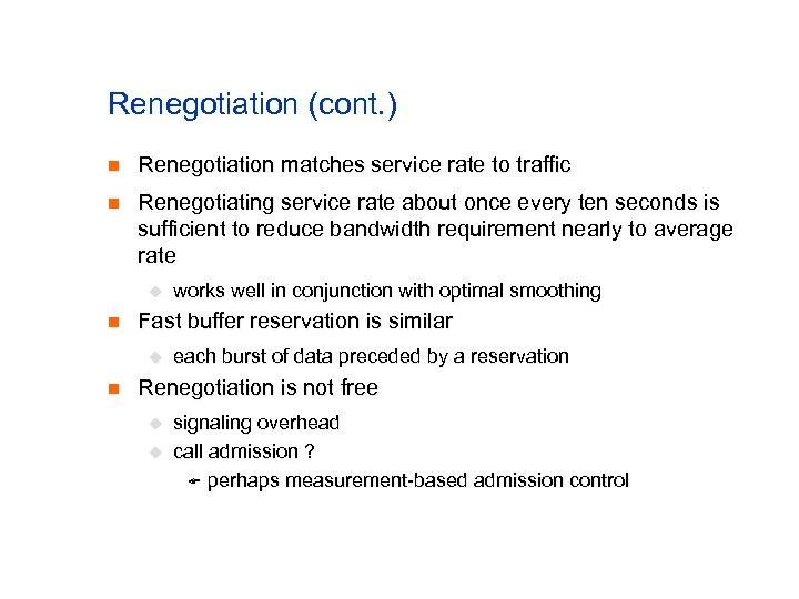 Renegotiation (cont. ) n Renegotiation matches service rate to traffic n Renegotiating service rate
