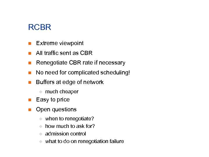 RCBR n Extreme viewpoint n All traffic sent as CBR n Renegotiate CBR rate