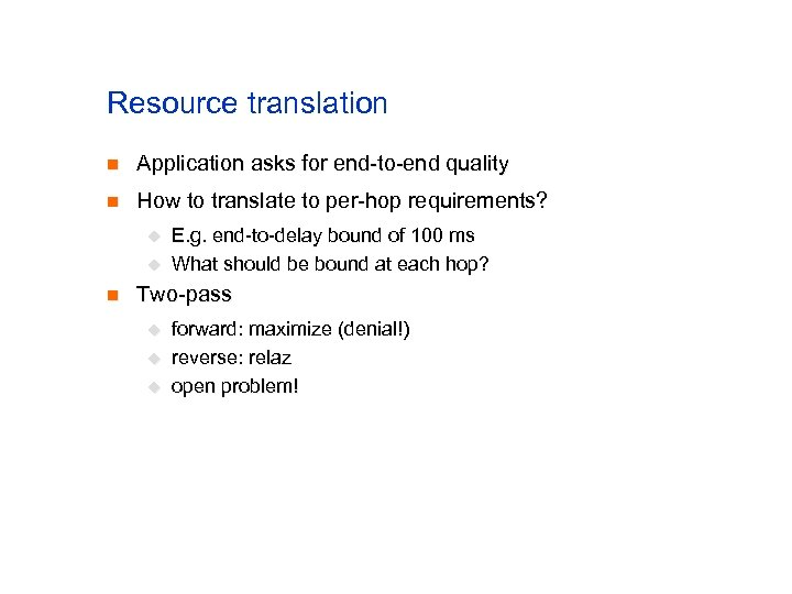 Resource translation n Application asks for end-to-end quality n How to translate to per-hop