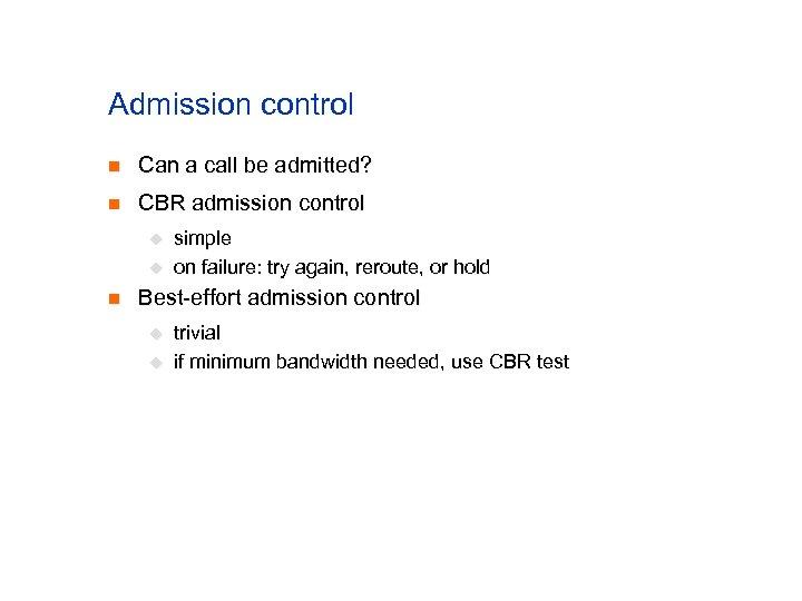 Admission control n Can a call be admitted? n CBR admission control u u