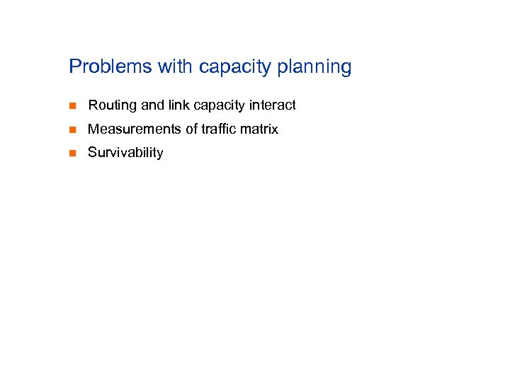 Problems with capacity planning n Routing and link capacity interact n Measurements of traffic