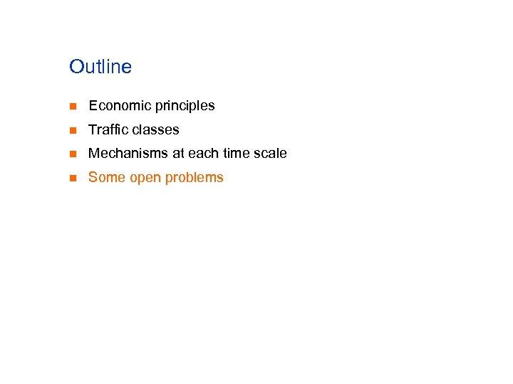 Outline n Economic principles n Traffic classes n Mechanisms at each time scale n