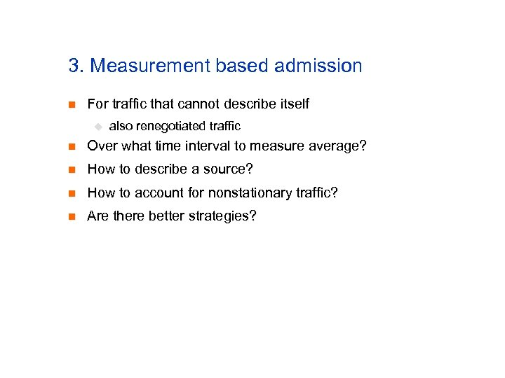 3. Measurement based admission n For traffic that cannot describe itself u also renegotiated