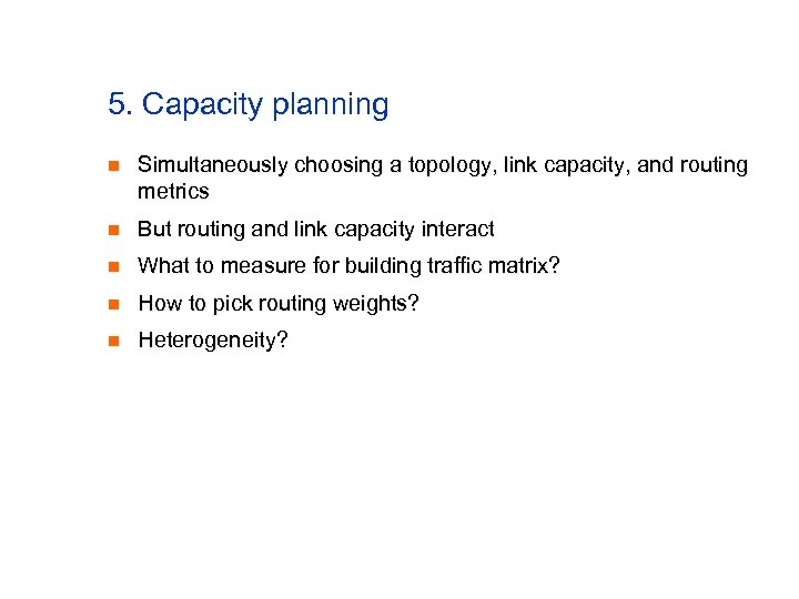 5. Capacity planning n Simultaneously choosing a topology, link capacity, and routing metrics n