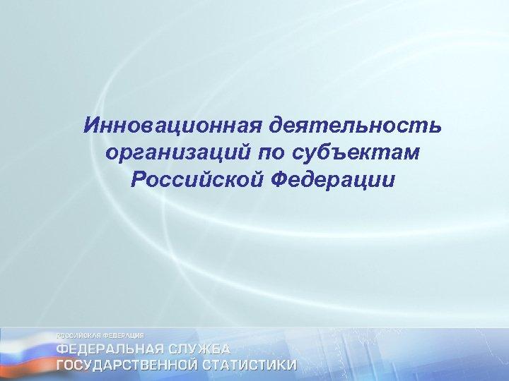 Инновационная деятельность организаций по субъектам Российской Федерации