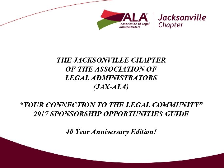 """THE JACKSONVILLE CHAPTER OF THE ASSOCIATION OF LEGAL ADMINISTRATORS (JAX-ALA) """"YOUR CONNECTION TO THE"""