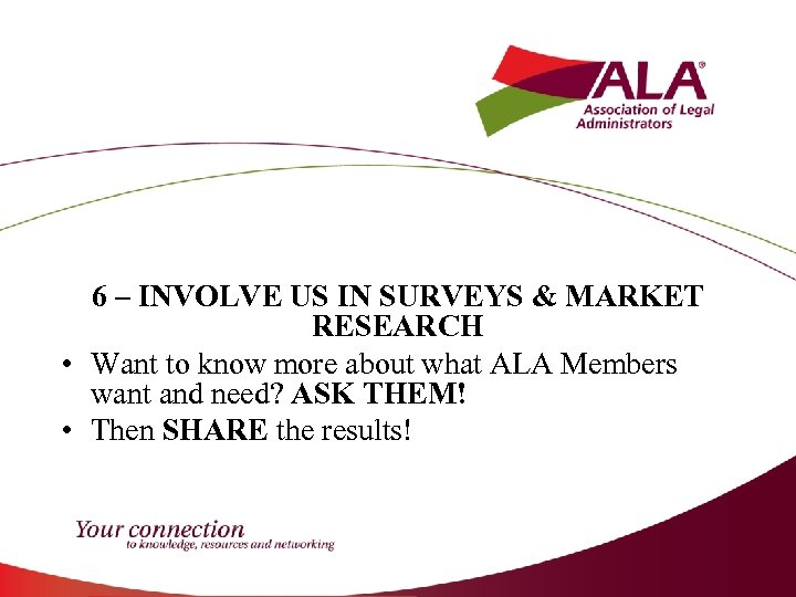 6 – INVOLVE US IN SURVEYS & MARKET RESEARCH • Want to know more