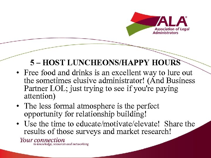5 – HOST LUNCHEONS/HAPPY HOURS • Free food and drinks is an excellent way
