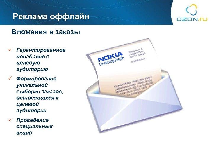 Реклама оффлайн Вложения в заказы ü Гарантированное попадание в целевую аудиторию ü Формирование уникальной
