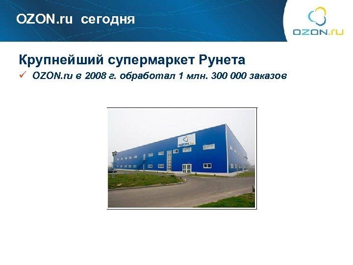 OZON. ru сегодня Крупнейший супермаркет Рунета ü OZON. ru в 2008 г. обработал 1