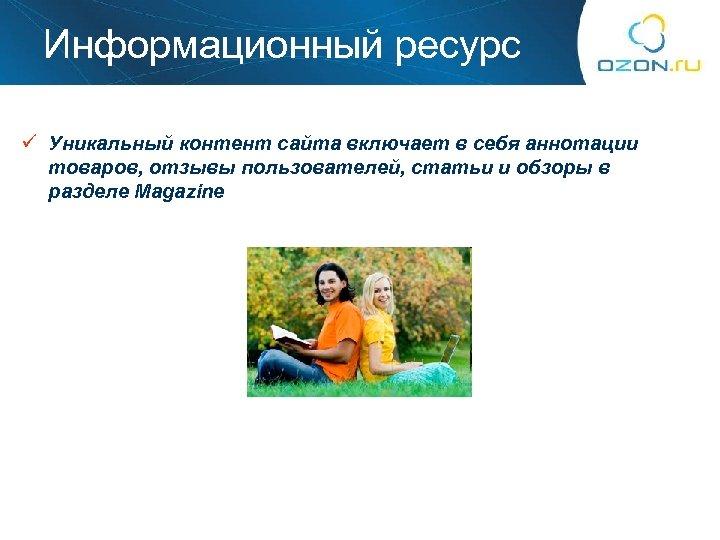 Информационный ресурс ü Уникальный контент сайта включает в себя аннотации товаров, отзывы пользователей, статьи