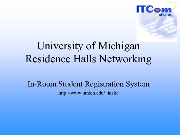 University of Michigan Residence Halls Networking In-Room Student Registration System http: //www. umich. edu/~insite