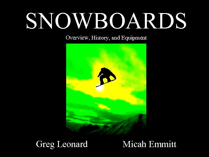 SNOWBOARDS Overview, History, and Equipment Greg Leonard Micah Emmitt