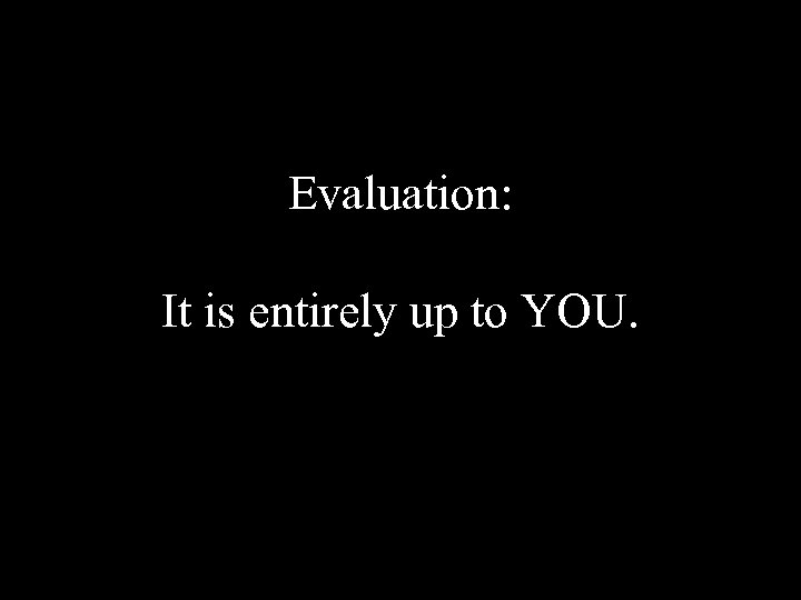 Evaluation: It is entirely up to YOU.