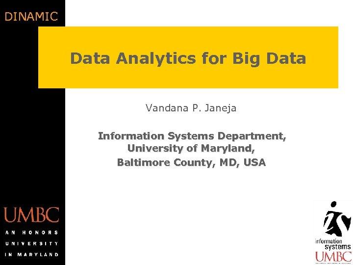 DINAMIC Data Analytics for Big Data Vandana P. Janeja Information Systems Department, University of