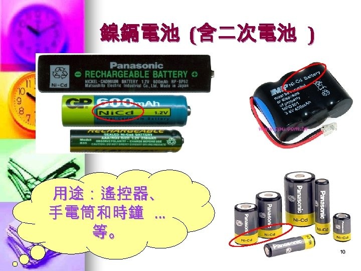 鎳鎘電池 (含二次電池 ) 用途:遙控器、 手電筒和時鐘 … 等。 10