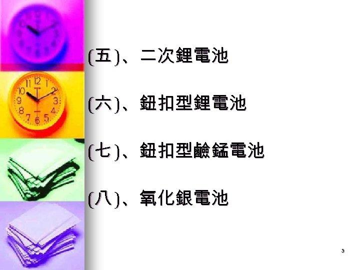 (五 )、二次鋰電池 (六 )、鈕扣型鋰電池 (七 )、鈕扣型鹼錳電池 (八 )、氧化銀電池 3