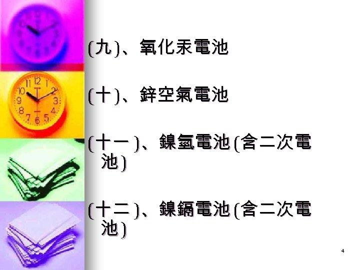 (九 )、氧化汞電池 (十 )、鋅空氣電池 (十一 )、鎳氫電池 (含二次電 池) (十二 )、鎳鎘電池 (含二次電 池) 4