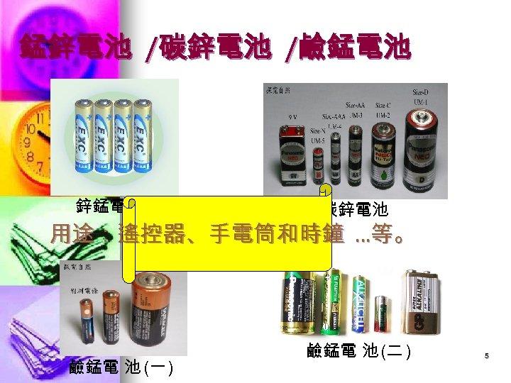 錳鋅電池 /碳鋅電池 /鹼錳電池 鋅錳電池 碳鋅電池 用途:遙控器、手電筒和時鐘 …等。 鹼錳電 池 (一 ) 鹼錳電 池 (二
