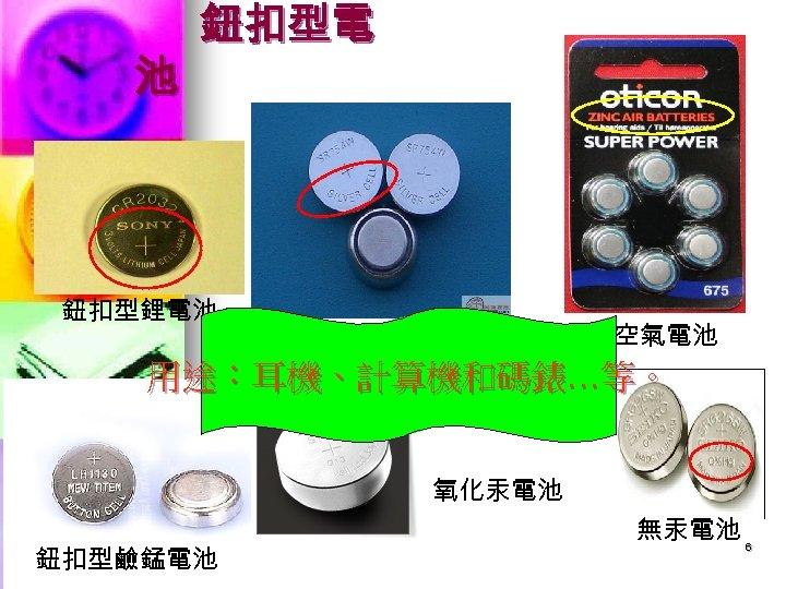 池 鈕扣型電 鈕扣型鋰電池 氧化銀電池 鋅空氣電池 用途:耳機、計算機和碼錶…等。 氧化汞電池 鈕扣型鹼錳電池 無汞電池 6