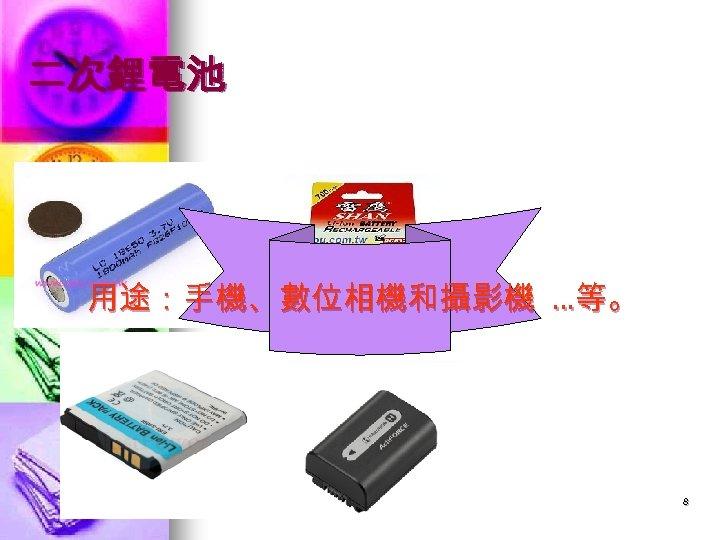 二次鋰電池 用途:手機、數位相機和攝影機 …等。 8