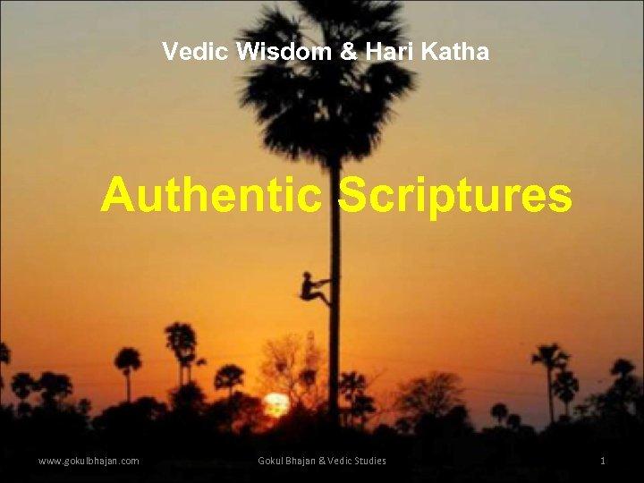 Vedic Wisdom & Hari Katha Authentic Scriptures www. gokulbhajan. com Gokul Bhajan & Vedic