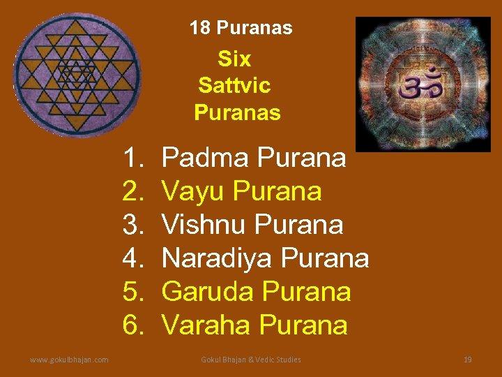 18 Puranas Six Sattvic Puranas 1. 2. 3. 4. 5. 6. www. gokulbhajan. com