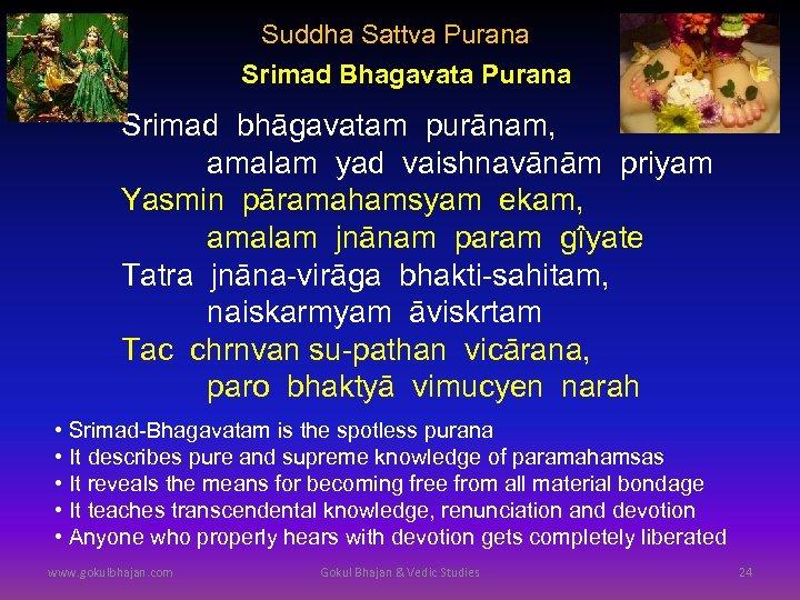Suddha Sattva Purana Srimad Bhagavata Purana Srimad bhāgavatam purānam, amalam yad vaishnavānām priyam Yasmin