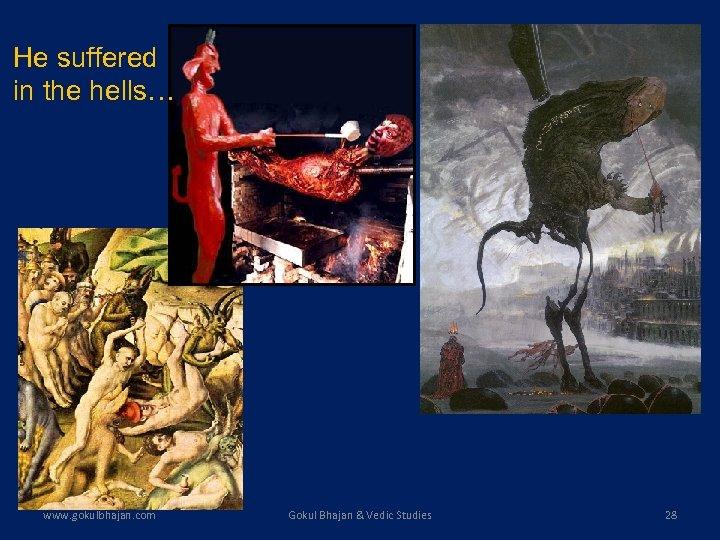 He suffered in the hells… www. gokulbhajan. com Gokul Bhajan & Vedic Studies 28