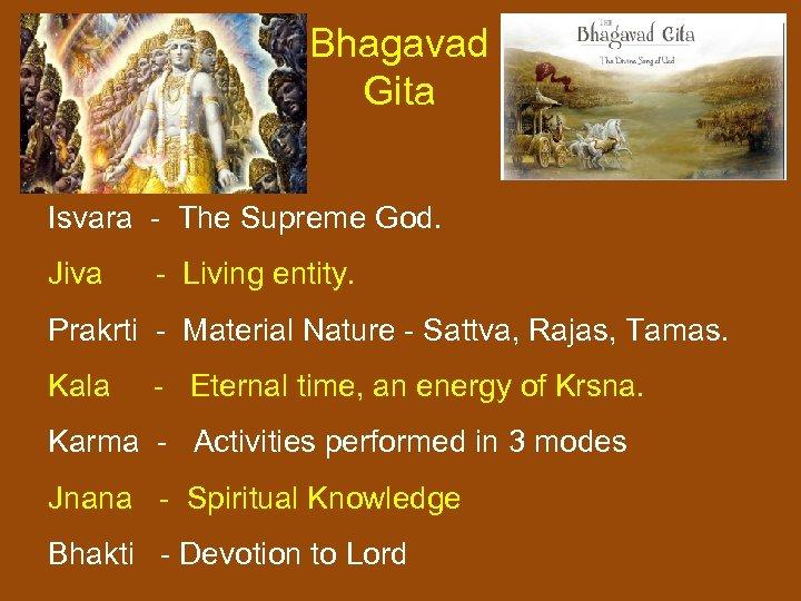 Bhagavad Gita Isvara - The Supreme God. Jiva - Living entity. Prakrti - Material