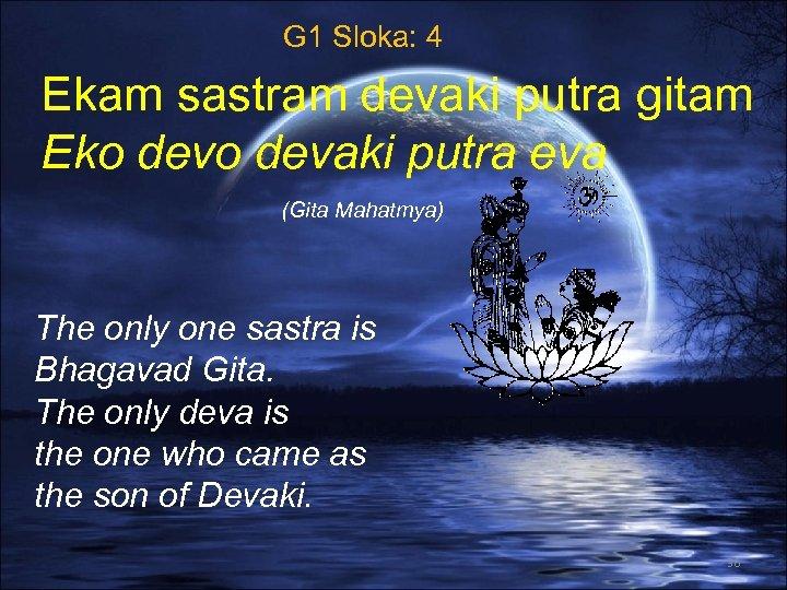 G 1 Sloka: 4 Ekam sastram devaki putra gitam Eko devaki putra eva (Gita