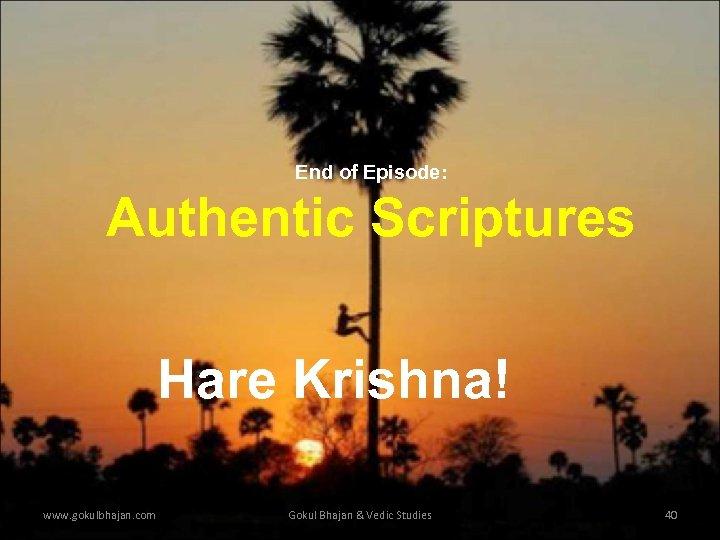 End of Episode: Authentic Scriptures Hare Krishna! www. gokulbhajan. com Gokul Bhajan & Vedic