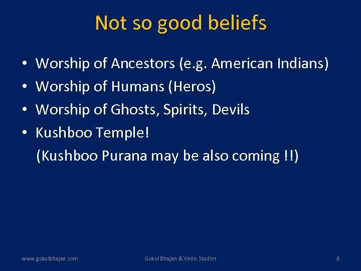 Not so good beliefs • • Worship of Ancestors (e. g. American Indians) Worship