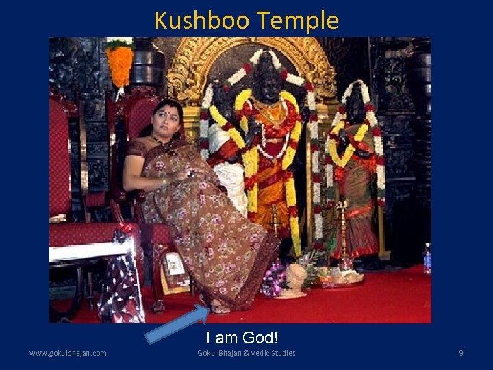 Kushboo Temple I am God! www. gokulbhajan. com Gokul Bhajan & Vedic Studies 9