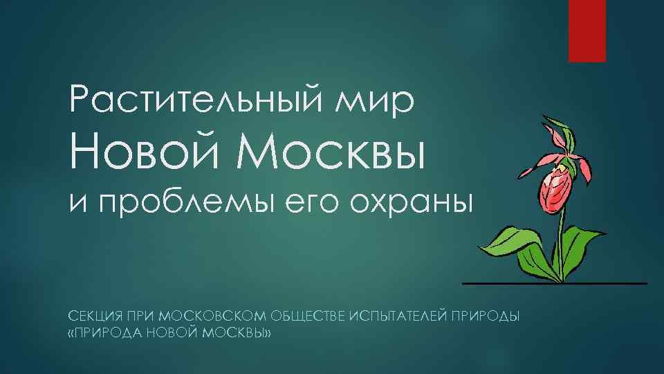 Растительный мир Новой Москвы и проблемы его охраны СЕКЦИЯ ПРИ МОСКОВСКОМ ОБЩЕСТВЕ ИСПЫТАТЕЛЕЙ ПРИРОДЫ