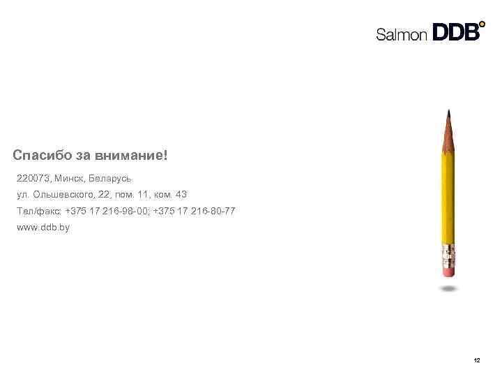 Спасибо за внимание! 220073, Минск, Беларусь ул. Ольшевского, 22, пом. 11, ком. 43 Тел/факс: