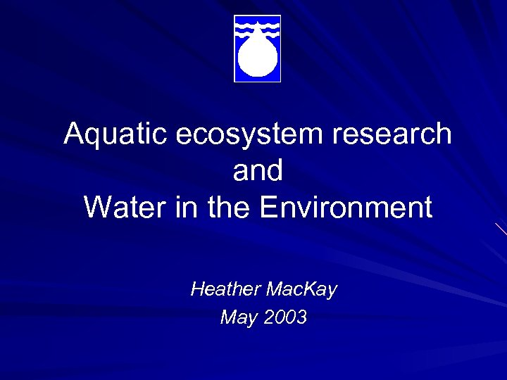Aquatic ecosystem research and Water in the Environment Heather Mac. Kay May 2003