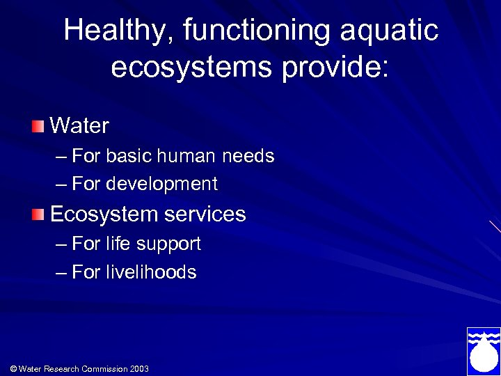 Healthy, functioning aquatic ecosystems provide: Water – For basic human needs – For development