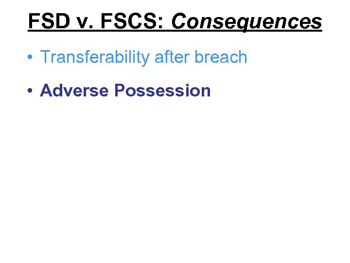 FSD v. FSCS: Consequences • Transferability after breach • Adverse Possession