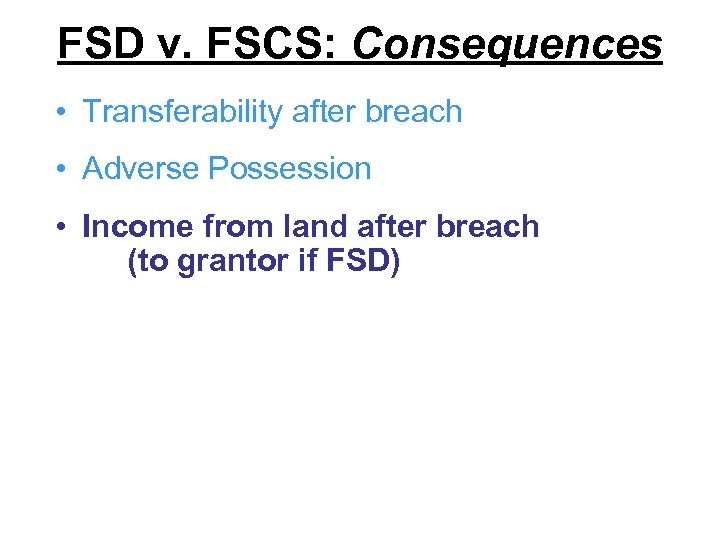 FSD v. FSCS: Consequences • Transferability after breach • Adverse Possession • Income from