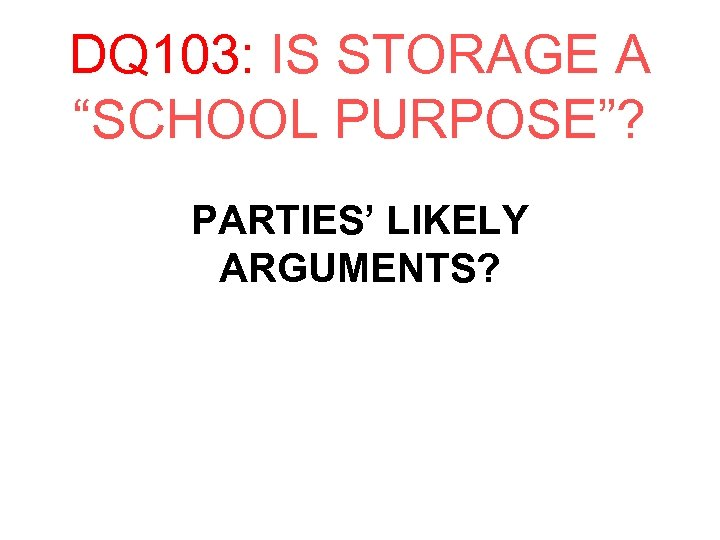 "DQ 103: IS STORAGE A ""SCHOOL PURPOSE""? PARTIES' LIKELY ARGUMENTS?"