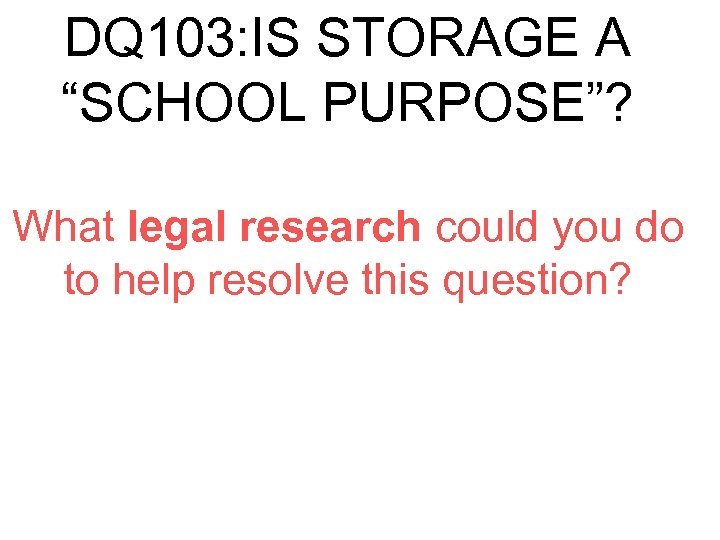 "DQ 103: IS STORAGE A ""SCHOOL PURPOSE""? What legal research could you do to"