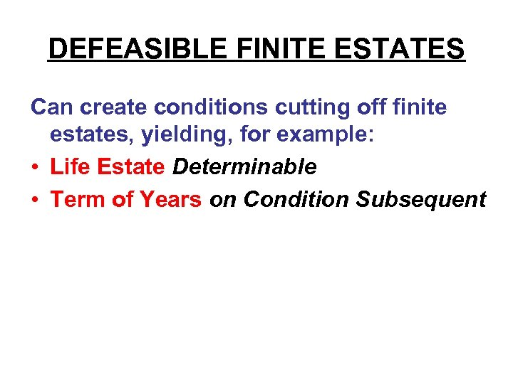 DEFEASIBLE FINITE ESTATES Can create conditions cutting off finite estates, yielding, for example: •