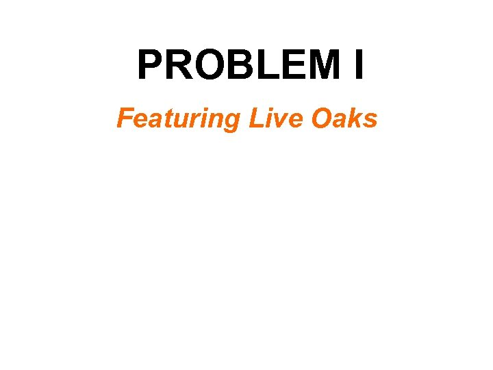 PROBLEM I Featuring Live Oaks