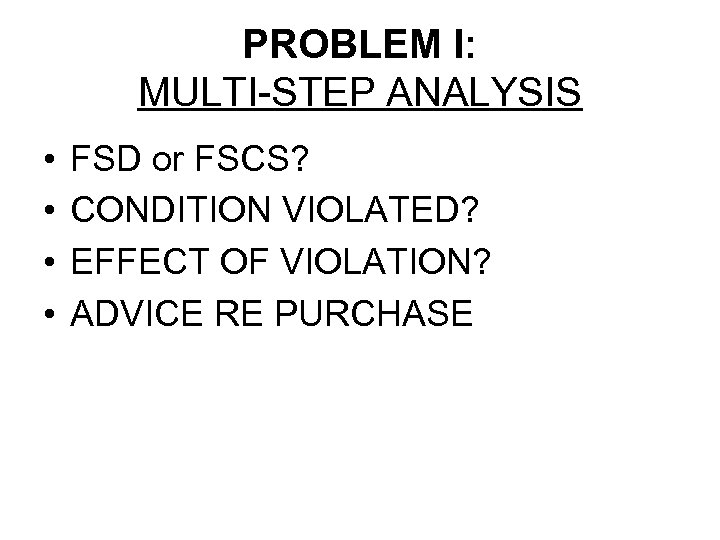 PROBLEM I: MULTI-STEP ANALYSIS • • FSD or FSCS? CONDITION VIOLATED? EFFECT OF VIOLATION?
