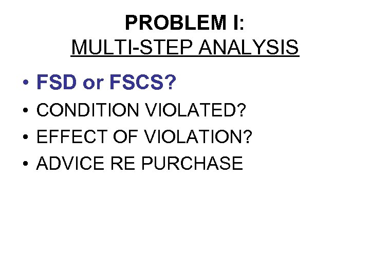 PROBLEM I: MULTI-STEP ANALYSIS • FSD or FSCS? • CONDITION VIOLATED? • EFFECT OF